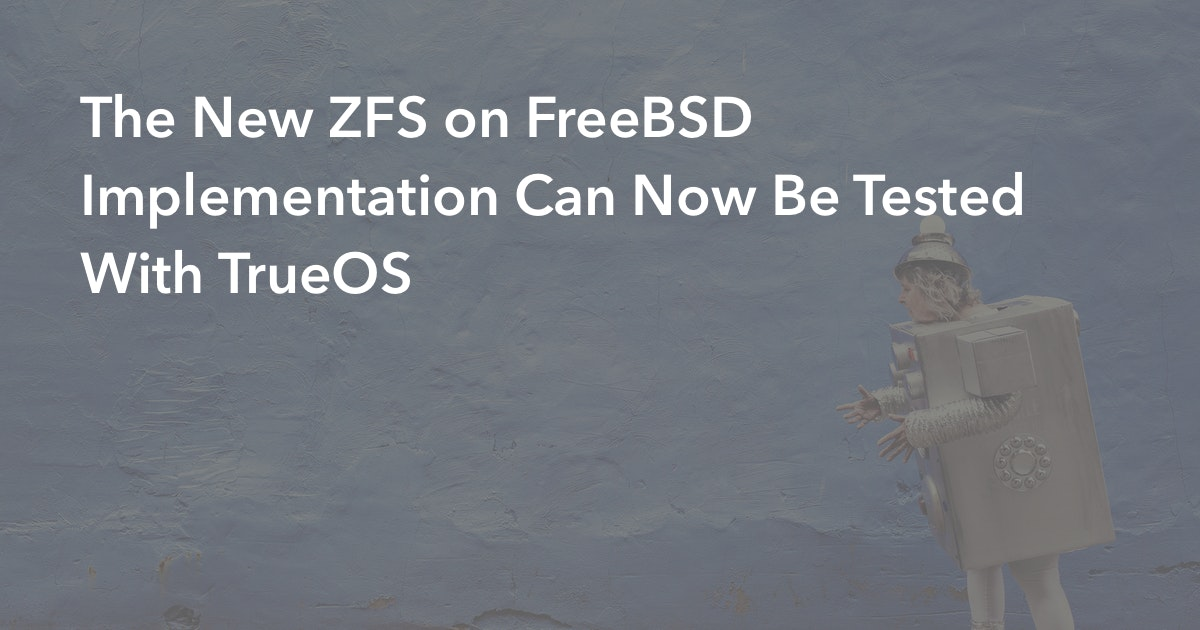 The New ZFS on FreeBSD Implementation Can Now Be Tested With TrueOS