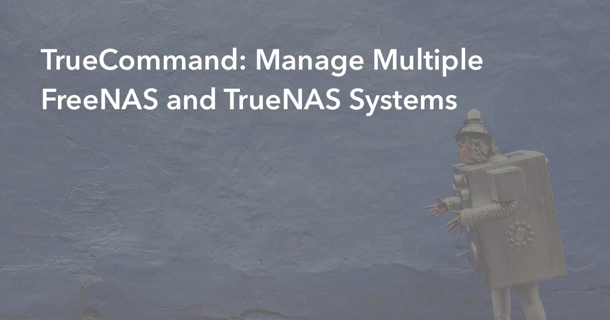 TrueCommand: Manage Multiple FreeNAS and TrueNAS Systems